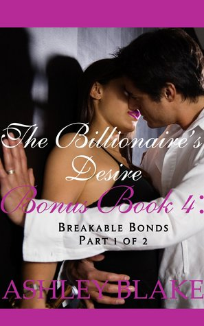 The Billionaire's Desire Bonus Book 4: Breakable Bonds, Part 1 of 2