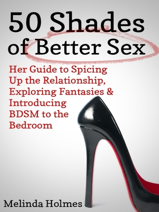 50 Shades of Better Sex: Her Guide to Spicing Up the Relationship, Exploring Fantasies & Introducing BDSM