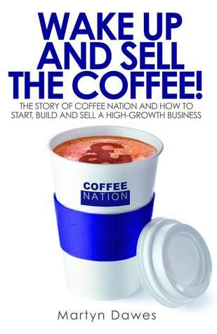 Wake Up and Sell the Coffee!: The story of Coffee Nation, or how to start, build and sell a high-growth business