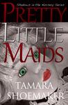 Pretty Little Maids by Tamara Shoemaker