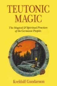 Teutonic Magic: The Magical & Spiritual Practices of the Germanic Peoples