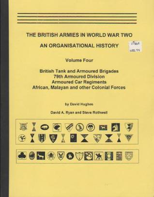 The British Armies in World War Two: An Organisational History (Volume Four) British Tank and Armoured Brigades, 79th Armoured Division, Armoured Car Regiments, African, Malayan and other Colonial Forces
