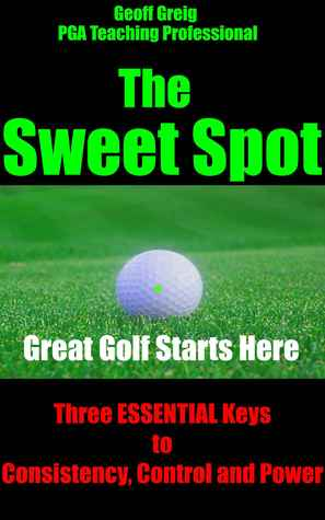 The Sweet Spot. Great Golf Starts Here. Three Essential Keys to Consistency, Control and Power