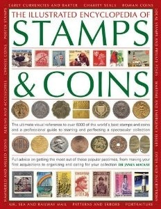 The Illustrated Encyclopedia of Stamps & Coins: The Ultimate Visual Reference to Over 6000 of the World's Best Stamps and Coins and a Professional Guide to Starting and Perfecting a Spectacular Collection