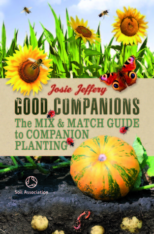 Good Companions: The Mix & Match Guide to Companion Planting. by Josie Jeffrey