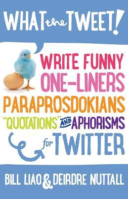 What the Tweet!? Write Funny One-Liners, Paraprosdokians, Quo... by Bill Liao