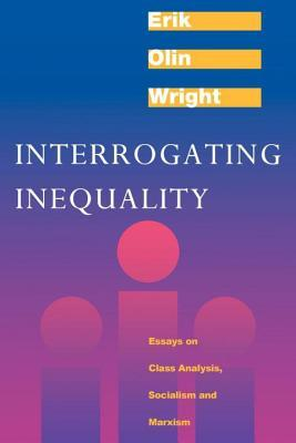 Interrogating Inequality: Essays on Class Analysis, Socialism and Marxism