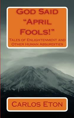 "God Said ""April Fools!"": Tales of Enlightenment and other Human Absurdities"