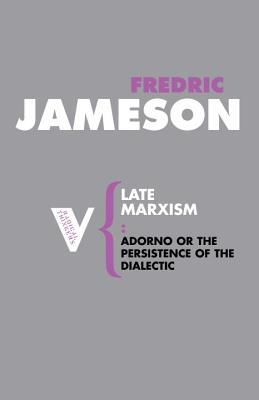 Late Marxism: Adorno, or, The Persistence of the Dialectic