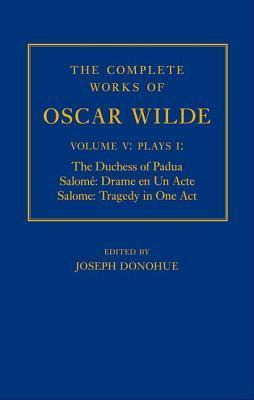 The Complete Works of Oscar Wilde: Volume V, Plays I: The Duchess of Padua/Salome: Drame En Un Acte/Salome: Tragedy in One Act