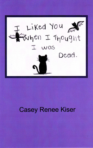 I Liked You When I Thought I was Dead - Casey Renee Kiser