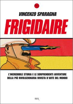 Frigidaire: L'incredibile storia e le sorprendenti avventure della più rivoluzionaria rivista d'arte del mondo