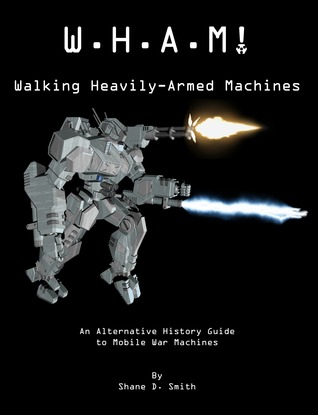 W.H.A.M! Walking Heavily-Armed Machines: An Alternative History Guide to Mobile War Machines