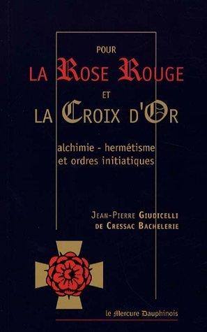 Pour la Rose Rouge et la Croix d'Or : Alchimie-Hermétisme et Ordres Initiatiques