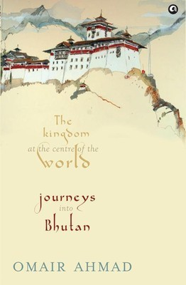 Bhutan: The Kingdom at the Centre of the World