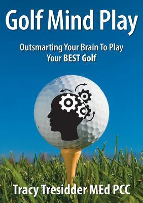Golf Mind Play;outsmarting Your Brain to Play Your Best Golf