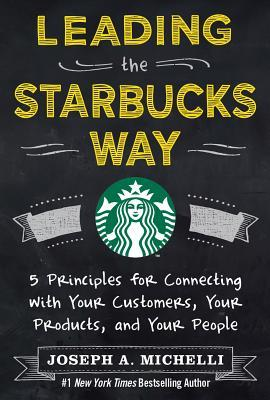 leading the starbucks way- 5 principles for connecting with your customers, your products and your people- joseph michelli-marketing, business, creativity books-www.ifiweremarketing.com
