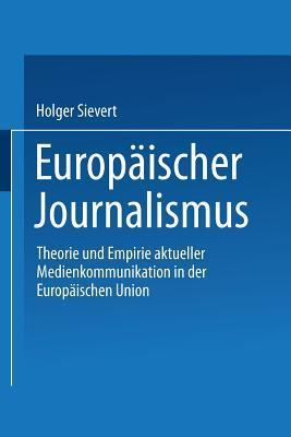 Europaischer Journalismus: Theorie Und Empirie Aktueller Medienkommunikation In Der Europaischen Union