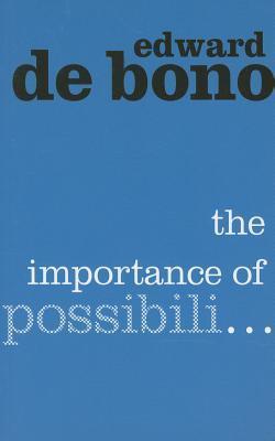 The Importance Of Possibili.. by Edward de Bono
