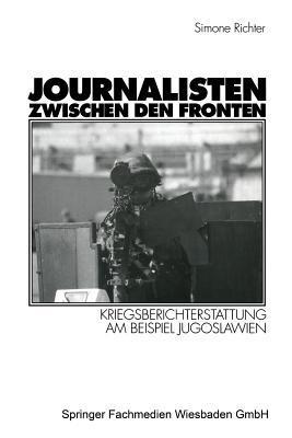 Journalisten Zwischen Den Fronten: Kriegsberichterstattung Am Beispiel Jugoslawien