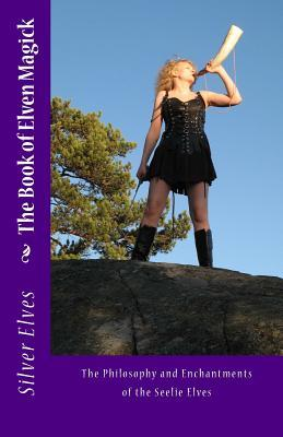 The Book of Elven Magick: The Philosophy and Enchantments  of the Seelie Elves