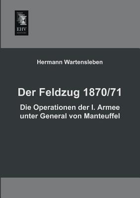 Der Feldzug 1870/71 - Die Operationen Der I. Armee Unter General Von Manteuffel
