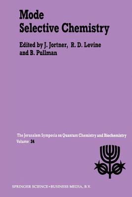 Mode Selective Chemistry: Proceedings of the Twenty-Fourth Jerusalem Symposium on Quantum Chemistry and Biochemistry Held in Jerusalem, Israel, May 20 23, 1991