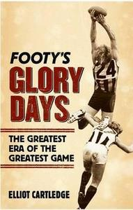 Footy's Glory Days : the Greatest Era of the Greatest Game