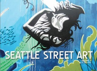 Seattle Street Art, Volume 2 (A Visual Time Capsule Beyond Graffiti)