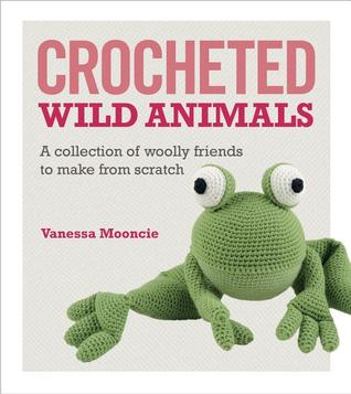 Crocheted Wild Animals: A Collection of Wild and Woolly Friends to Make