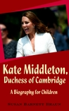 Kate Middleton, Duchess of Cambridge: A Biography for Children