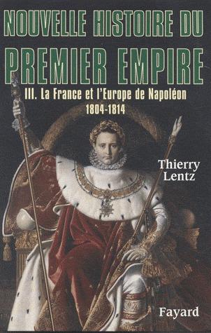 La France et l'Europe de Napoléon, 1804 - 1814 (Nouvelle histoire du Premier Empire, #3)