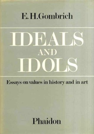ideals idols essays on values in history and in art by e h ideals idols essays on values in history and in art by e h gombrich