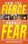 How the Fierce Handle Fear: Secrets to Succeeding in Challenging Times