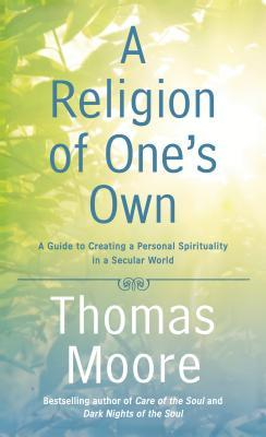 A Religion of Ones Own: A Guide to Creating a Personal Spirituality in a Secular World