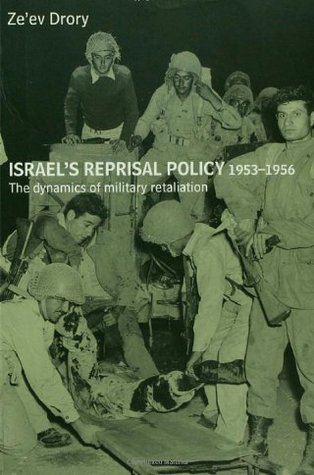 Israel's Reprisal Policy 1953-1956: The Dynamics of Military Retaliation