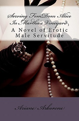 Serving Fem Dom Alice In Martha's Vineyard: A Novel Of Erotic Male Servitude