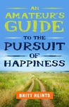 An Amateur's Guide to the Pursuit of Happiness by Britt Reints