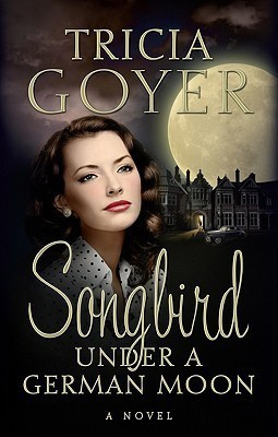 Songbird Under a German Moon by Tricia Goyer