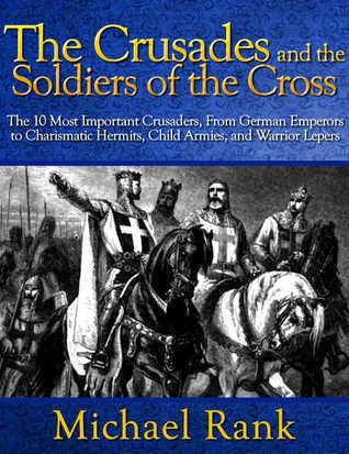 The Crusades and the Soldiers of the Cross: The 10 Most Important Crusaders, From German Emperors to Charismatic Hermits, Child Armies, and Warrior Lepers