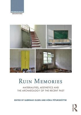 Ruin Memories Materialities, Aesthetics and the Archaeology of the Recent Past