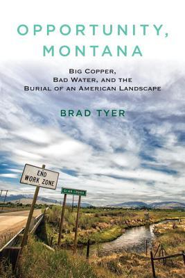 Ebook Opportunity, Montana: Big Copper, Bad Water, and the Burial of an American Landscape by Brad Tyer DOC!