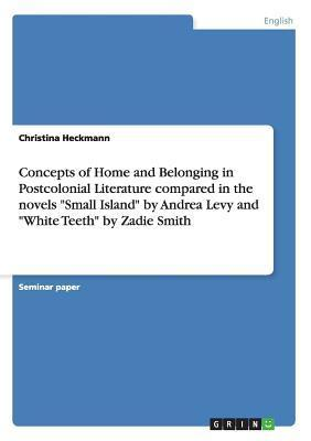 Concepts of Home and Belonging in Postcolonial Literature Compared in the Novels Small Island by Andrea Levy and White Teeth by Zadie Smith