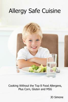 Allergy Safe Cuisine: Cooking Without the Top 8 Food Allergens, Plus Corn, Gluten and Msg