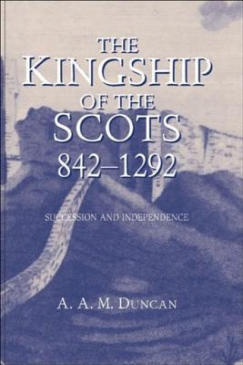 The Kingship of the Scots, 842 - 1292: Succession and Independence