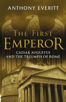 The First Emperor: Caesar Augustus And The Triumph Of Rome