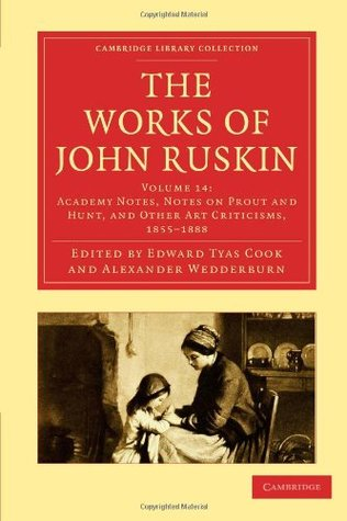 The Works of John Ruskin, Volume 14: Academy Notes, Notes on Prout and Hunt, and Other Art Criticisms, 1855-1888