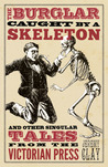The Burglar Caught by a Skeleton And Other Singular Tales from the Victorian Press