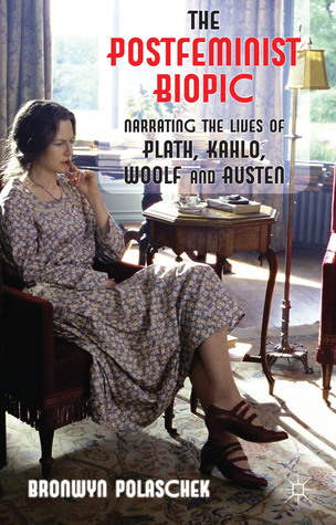 The Postfeminist Biopic: Narrating the Lives of Plath, Kahlo, Woolf and Austen