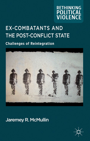Ex-Combatants and the Post-Conflict State: Challenges of Reintegration
